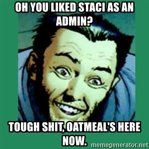 Douchebag Wolverine  - Oh you liked staci as an admin? tough shit, Oatmeal's here now.
