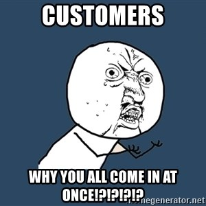 Y U No - CUSTOMERS WHY YOU ALL COME IN AT ONCE!?!?!?!?