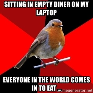 Retail Robin - SITTING IN EMPTY DINER ON MY LAPTOP EVERYONE IN THE WORLD COMES IN TO EAT ...