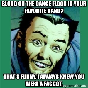 Douchebag Wolverine  - Blood on the dance floor is your favorite band? that's funny, I always knew you were a faggot.
