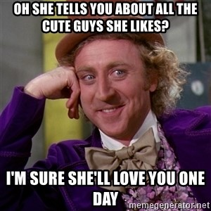 Willy Wonka - oh she tells you about all the cute guys she likes? i'm sure she'll love you one day
