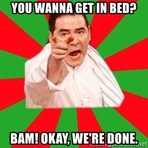 Emeril - You wanna get in bed? BAM! Okay, we're done.