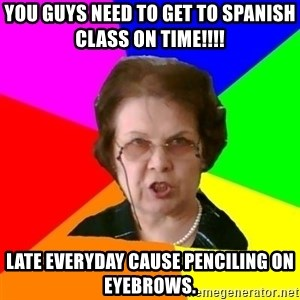 teacher - You guys need to get to Spanish class on time!!!! Late everyday cause penciling on eyebrows.