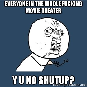 Y U No - everyone in the whole fucking movie theater y u no shutup?