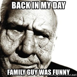 Back In My Day - Back in my day FamIly guy was funny