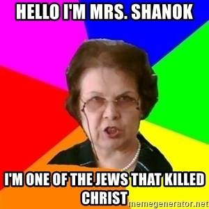 teacher - Hello i'm mrs. Shanok I'm one of the jews that killed christ