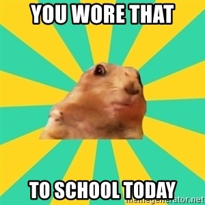 Dramatic Chipmunk - You wore that  to school today
