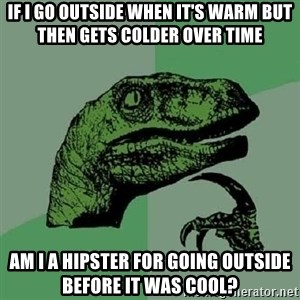 Philosoraptor - If I go outside when it's warm but then gets colder over time Am I a hipster for going outside before it was cool?