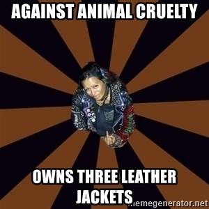 Hypocritcal Crust Punk  - AGAINST ANIMAL CRUELTY  Owns three leather jackets