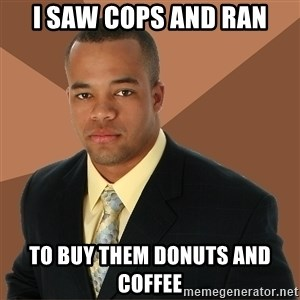 Successful Black Man - i saw cops and ran to buy them donuts and coffee