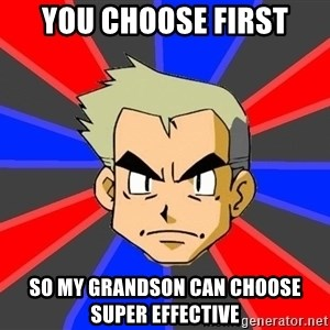 Professor Oak - you choose first so my grandson can choose super effective