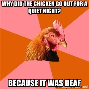Anti Joke Chicken - why did the chicken go out for a quiet night? because it was deaf