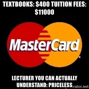 mastercard - Textbooks: $400 tuition fees: $11000 lecturer you can actually understand: priceless