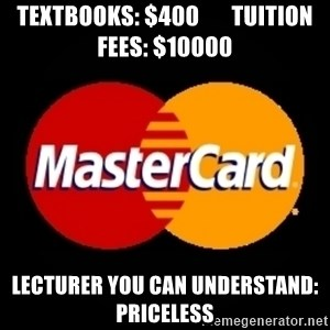 mastercard - textbooks: $400       tuition fees: $10000 lecturer you can understand: priceless