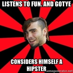 stupid poser - Listens to FUn. and Gotye considers himself a hipster