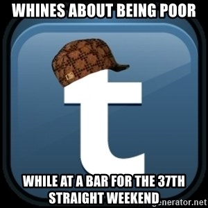 Scumblr - whines about being poor while at a bar for the 37th straight weekend