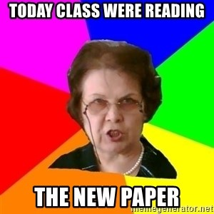 teacher - today class were reading the new paper