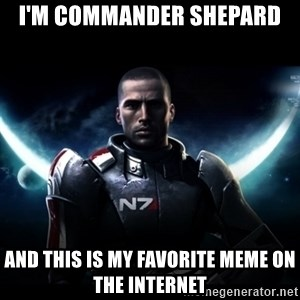 Mass Effect - I'm commander shepard and this is my favorite meme on the internet