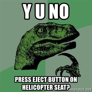 Philosoraptor - y u no press eject button on helicopter seat?
