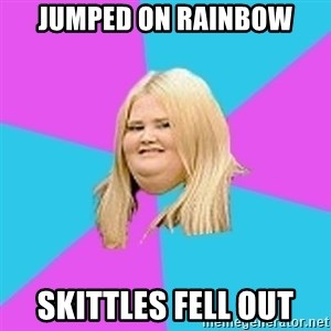 Fat Girl - jumped on rainbow skittles fell out