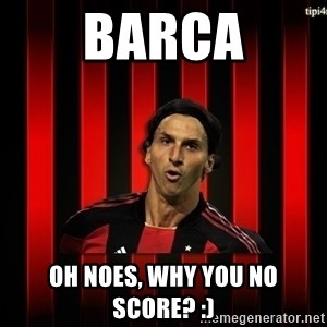 zlatan ibrahimovic - BARCA OH NOES, WHY YOU No SCORE? :)