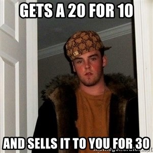 Scumbag Steve - gets a 20 for 10 and sells it to you for 30