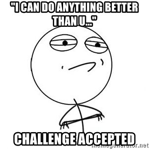 "Challenge Accepted HD 1 - ""i can do anything better than u..."" CHALLENGE accepted"