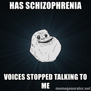Forever Alone - has schizophrenia  voices stopped talking to me