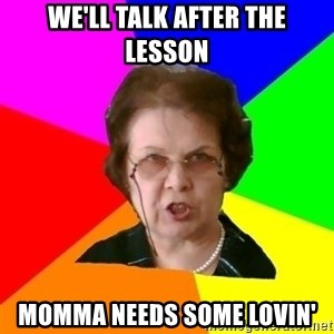teacher - We'll talk After the lesson Momma needs some lovin'