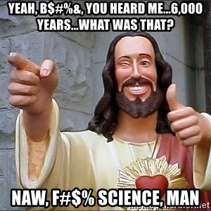 Jesus - Yeah, b$#%&, you heard me...6,000 years...what was that? Naw, f#$% science, man