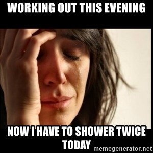 First World Problems - Working out this evening now I have to shower twice today