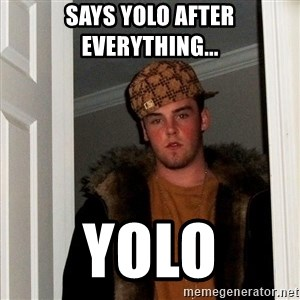 Scumbag Steve - says yolo after everything... yolo