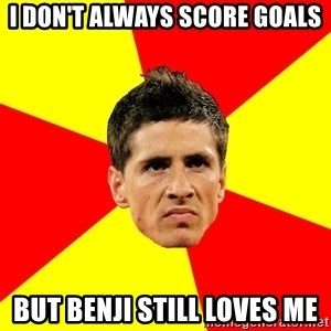 Fernando Torres Bitchface - I don't always score goals But Benji still loves me