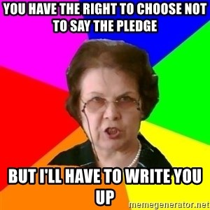 teacher - you have the right to choose not to say the pledge but i'll have to write you up