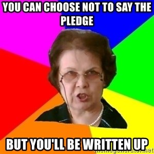 teacher - you can choose not to say the pledge but you'll be written up