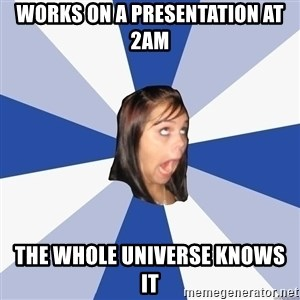 Annoying Facebook Girl - Works on a presentation at 2am The whole universe knows it