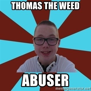 Tamas Weed Abuser - thomas the weed  abuser