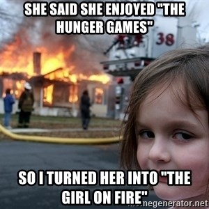 """Disaster Girl - She said she enjoyed """"The hunger Games"""" So i turned her into """"the girl on fire"""""""