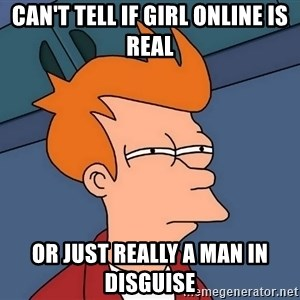 Futurama Fry - Can't tell if girl online is real or just really a man in disguise