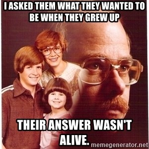 Vengeance Dad - i asked them what they wanted to be when they grew up their answer wasn't alive.