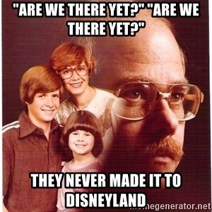 "Vengeance Dad - ""are we there yet?"" ""are we there yet?"" they never made it to disneyland"