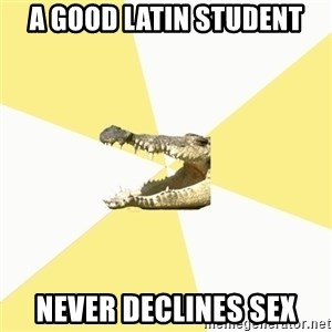 Classics Crocodile - a good latin student never declines sex
