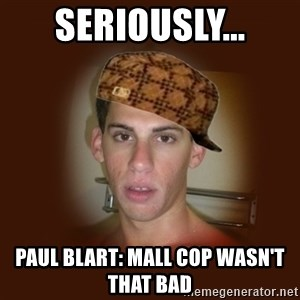 Dan The Douchebag - SERIOUSLY... PAUL BLART: MALL COP WASN'T THAT BAD