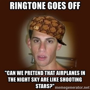 "Dan The Douchebag - ringtone goes off ""can we pretend that airplanes in the night sky are like shooting stars?"""