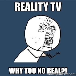 Y U No - Reality tv why you no real?!