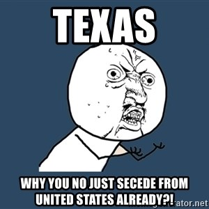 Y U No - Texas why you no just secede from united states already?!