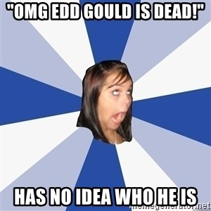 "Annoying Facebook Girl - ""omg edd gould is dead!"" has no idea who he is"