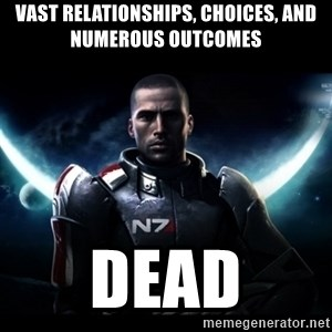 Mass Effect - vast relationships, choices, and numerous outcomes dead