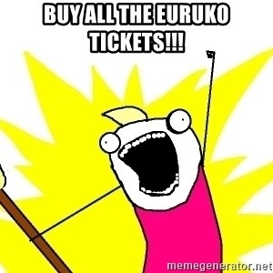 X ALL THE THINGS - buy all the euruko tickets!!!