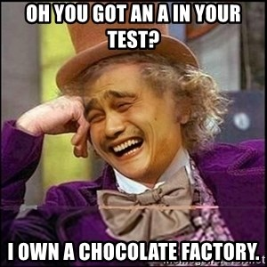 yaowonkaxd - OH YOU GOT AN A IN YOUR TEST? I own a chocolate factory.
